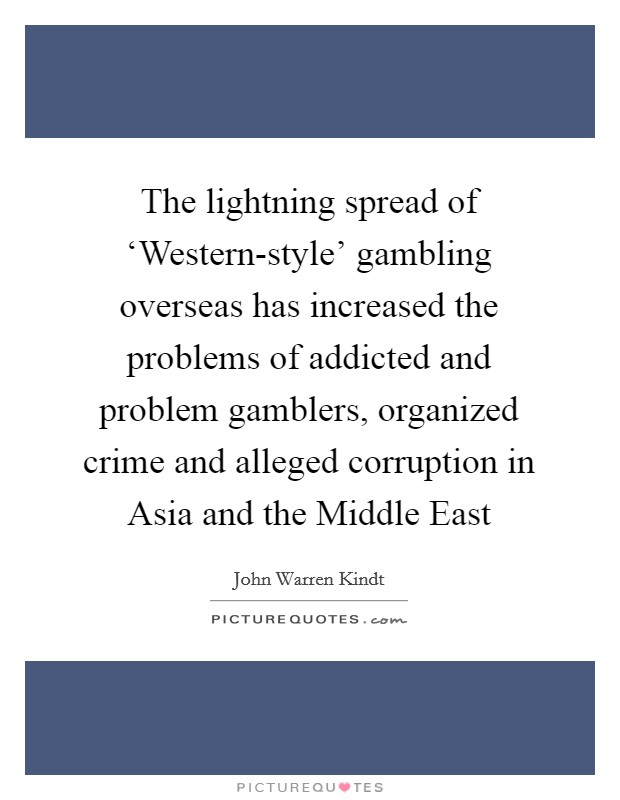 The lightning spread of 'Western-style' gambling overseas has increased the problems of addicted and problem gamblers, organized crime and alleged corruption in Asia and the Middle East Picture Quote #1