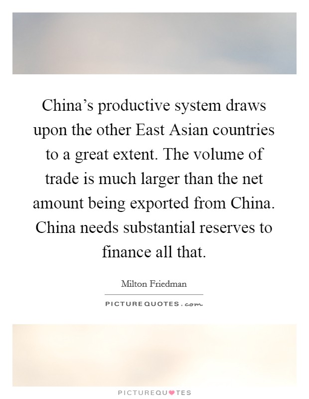 China's productive system draws upon the other East Asian countries to a great extent. The volume of trade is much larger than the net amount being exported from China. China needs substantial reserves to finance all that Picture Quote #1