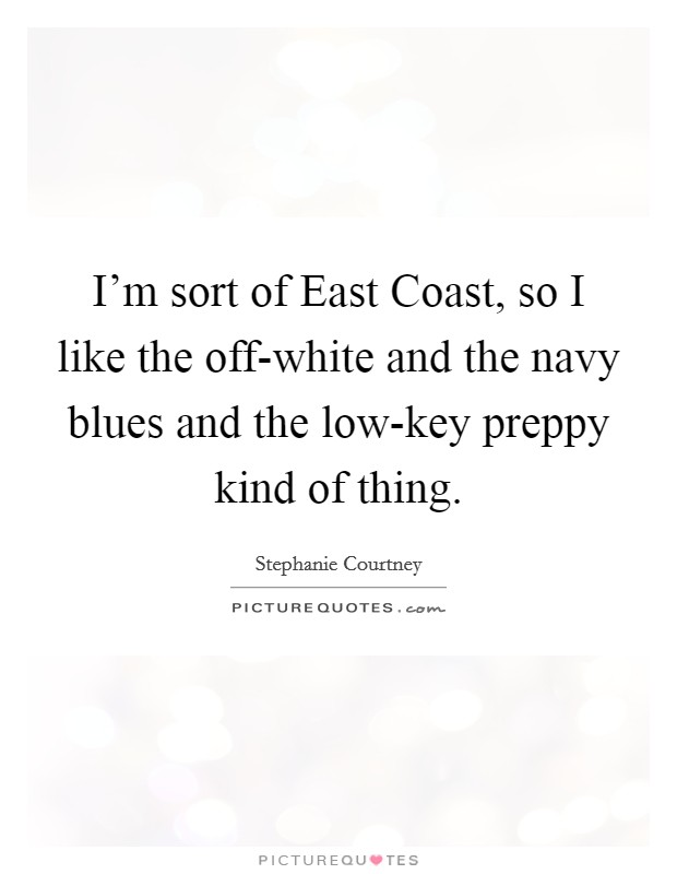 I'm sort of East Coast, so I like the off-white and the navy blues and the low-key preppy kind of thing Picture Quote #1
