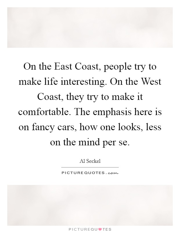 On the East Coast, people try to make life interesting. On the West Coast, they try to make it comfortable. The emphasis here is on fancy cars, how one looks, less on the mind per se Picture Quote #1