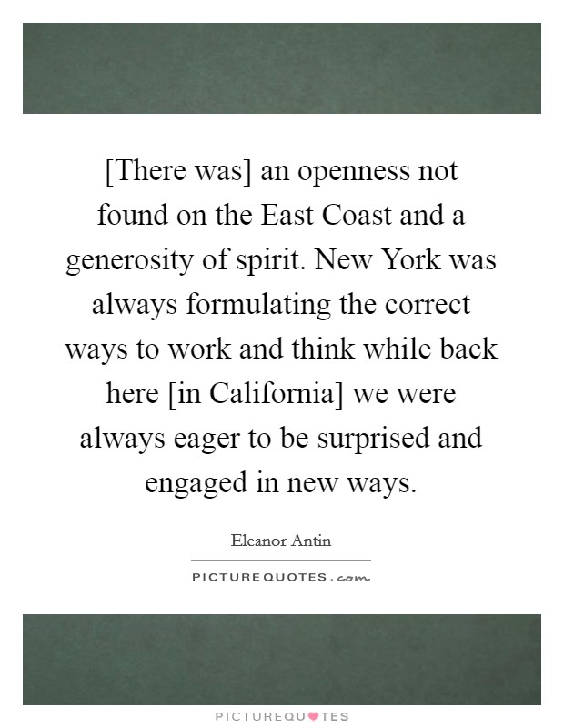 [There was] an openness not found on the East Coast and a generosity of spirit. New York was always formulating the correct ways to work and think while back here [in California] we were always eager to be surprised and engaged in new ways Picture Quote #1