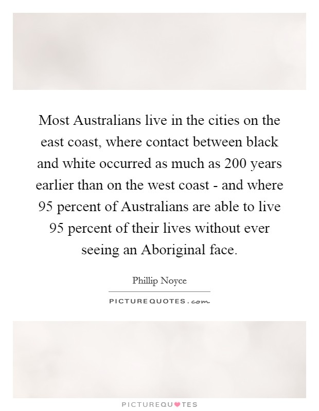 Most Australians live in the cities on the east coast, where contact between black and white occurred as much as 200 years earlier than on the west coast - and where 95 percent of Australians are able to live 95 percent of their lives without ever seeing an Aboriginal face Picture Quote #1