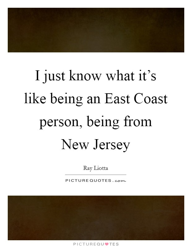 I just know what it's like being an East Coast person, being from New Jersey Picture Quote #1
