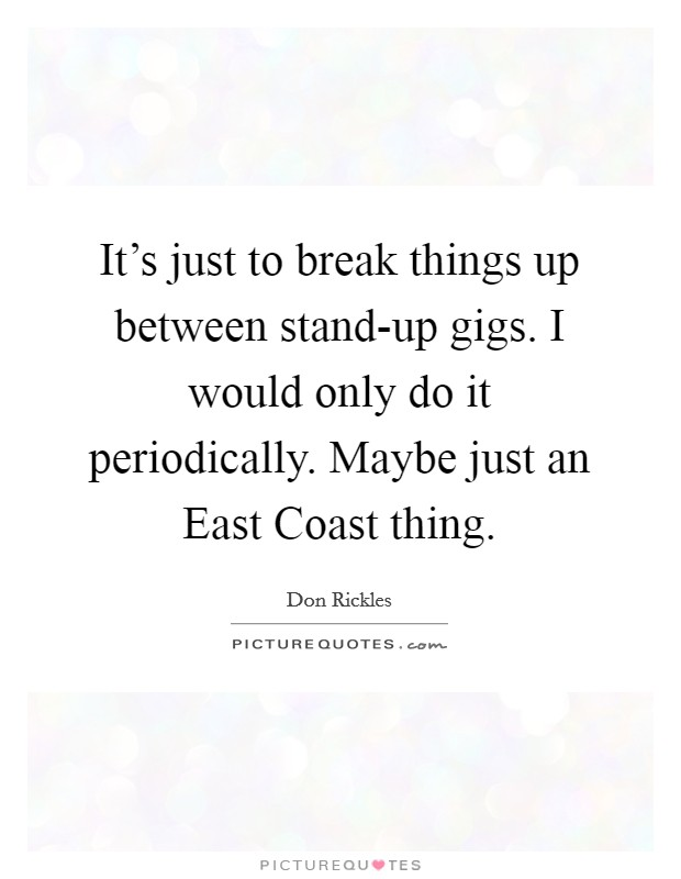 It's just to break things up between stand-up gigs. I would only do it periodically. Maybe just an East Coast thing Picture Quote #1