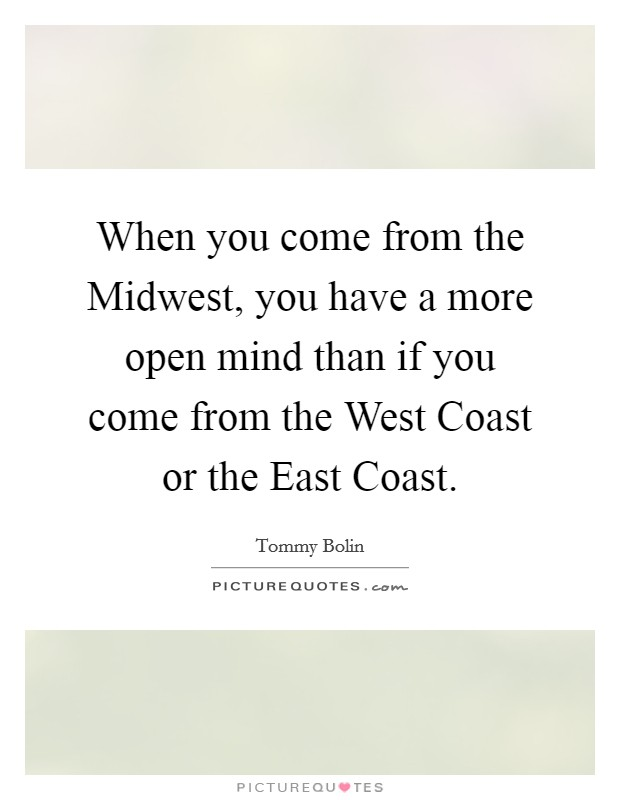 When you come from the Midwest, you have a more open mind than if you come from the West Coast or the East Coast Picture Quote #1