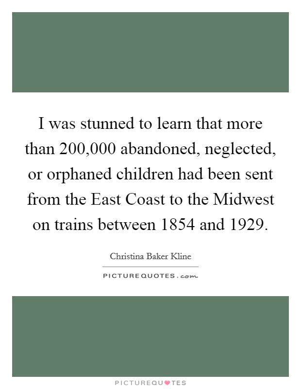 I was stunned to learn that more than 200,000 abandoned, neglected, or orphaned children had been sent from the East Coast to the Midwest on trains between 1854 and 1929. Picture Quote #1