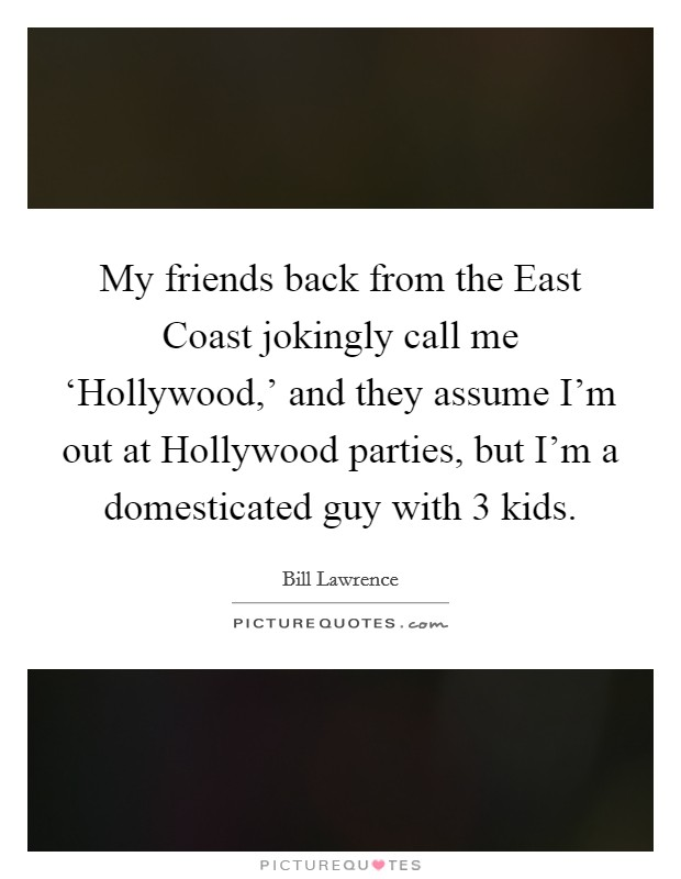 My friends back from the East Coast jokingly call me 'Hollywood,' and they assume I'm out at Hollywood parties, but I'm a domesticated guy with 3 kids Picture Quote #1
