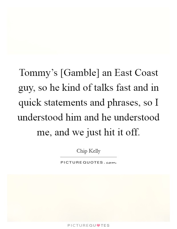 Tommy's [Gamble] an East Coast guy, so he kind of talks fast and in quick statements and phrases, so I understood him and he understood me, and we just hit it off Picture Quote #1