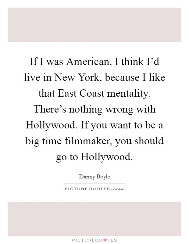 If I was American, I think I'd live in New York, because I like that East Coast mentality. There's nothing wrong with Hollywood. If you want to be a big time filmmaker, you should go to Hollywood Picture Quote #1