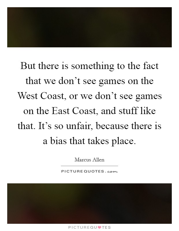But there is something to the fact that we don't see games on the West Coast, or we don't see games on the East Coast, and stuff like that. It's so unfair, because there is a bias that takes place. Picture Quote #1