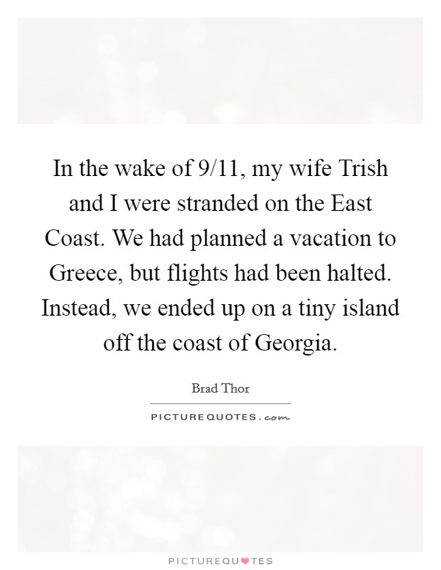 In the wake of 9/11, my wife Trish and I were stranded on the East Coast. We had planned a vacation to Greece, but flights had been halted. Instead, we ended up on a tiny island off the coast of Georgia Picture Quote #1