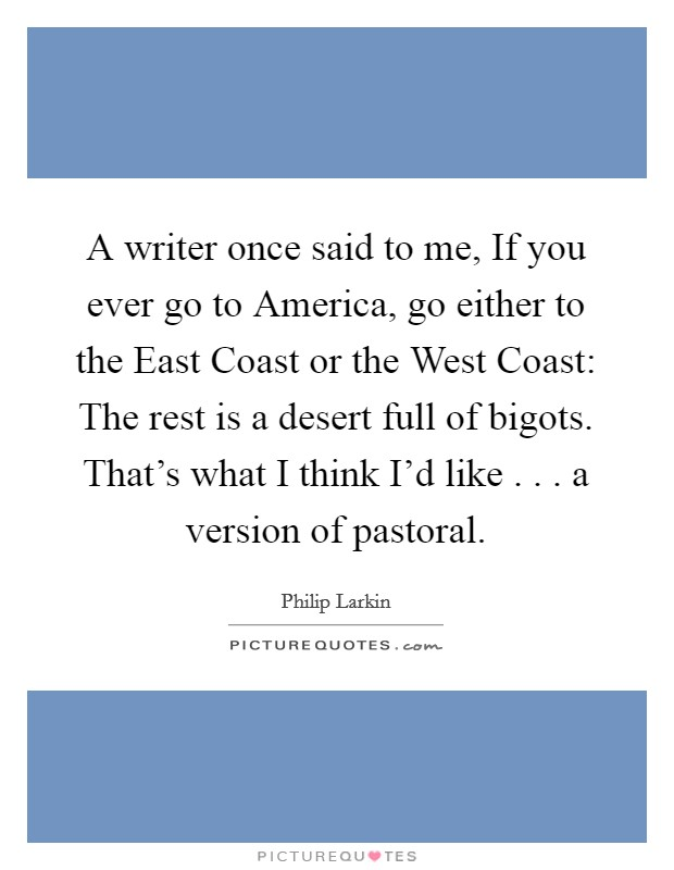 A writer once said to me, If you ever go to America, go either to the East Coast or the West Coast: The rest is a desert full of bigots. That's what I think I'd like . . . a version of pastoral Picture Quote #1