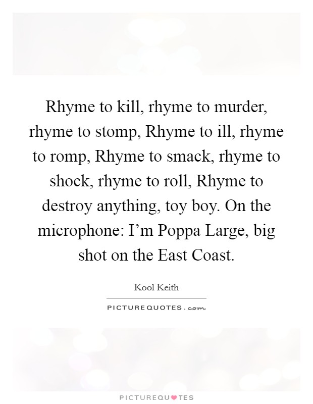 Rhyme to kill, rhyme to murder, rhyme to stomp, Rhyme to ill, rhyme to romp, Rhyme to smack, rhyme to shock, rhyme to roll, Rhyme to destroy anything, toy boy. On the microphone: I'm Poppa Large, big shot on the East Coast Picture Quote #1