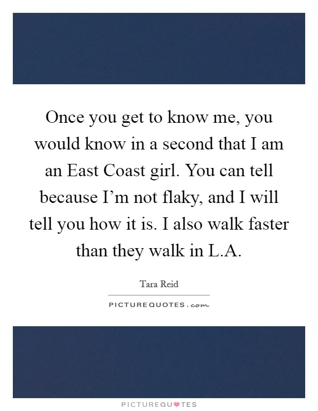 Once you get to know me, you would know in a second that I am an East Coast girl. You can tell because I'm not flaky, and I will tell you how it is. I also walk faster than they walk in L.A Picture Quote #1