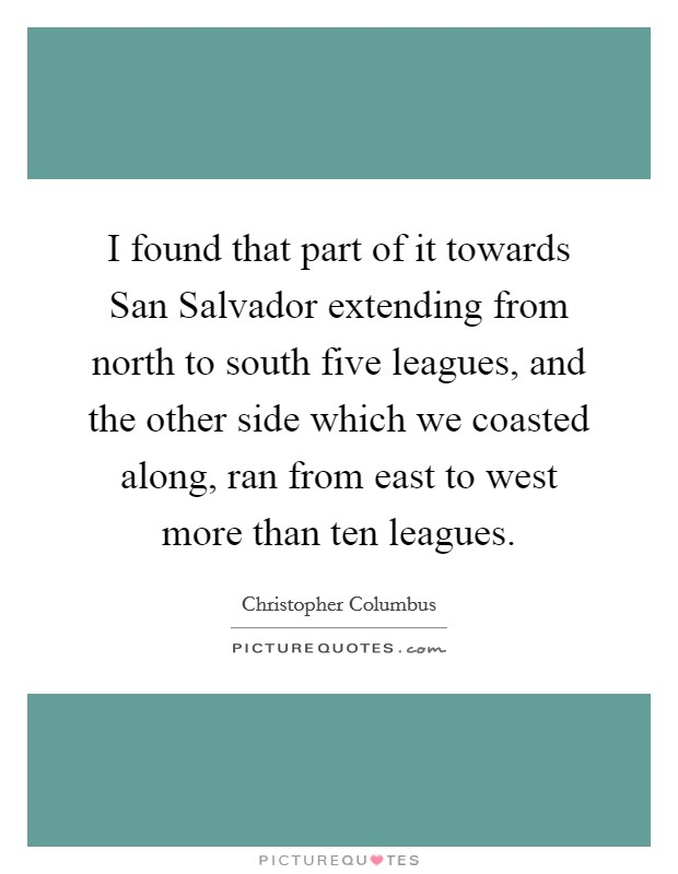 I found that part of it towards San Salvador extending from north to south five leagues, and the other side which we coasted along, ran from east to west more than ten leagues. Picture Quote #1