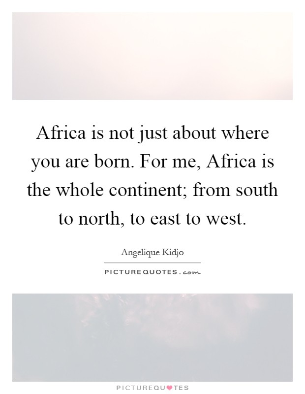 Africa is not just about where you are born. For me, Africa is the whole continent; from south to north, to east to west Picture Quote #1
