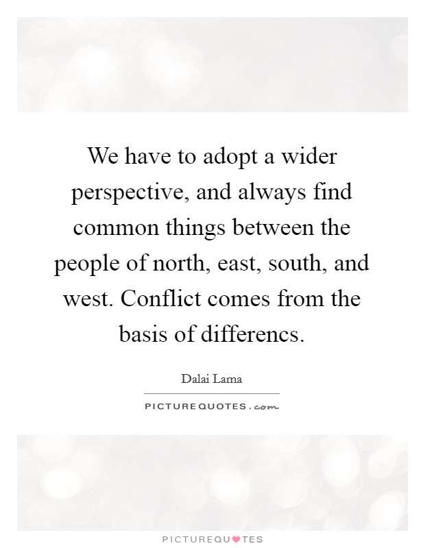 We have to adopt a wider perspective, and always find common things between the people of north, east, south, and west. Conflict comes from the basis of differencs Picture Quote #1