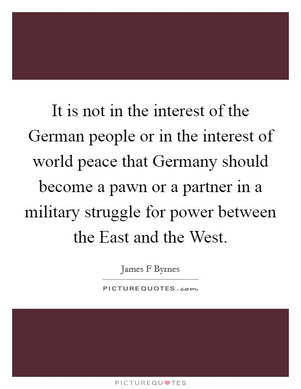 It is not in the interest of the German people or in the interest of world peace that Germany should become a pawn or a partner in a military struggle for power between the East and the West. Picture Quote #1