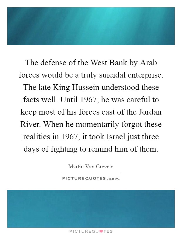 The defense of the West Bank by Arab forces would be a truly suicidal enterprise. The late King Hussein understood these facts well. Until 1967, he was careful to keep most of his forces east of the Jordan River. When he momentarily forgot these realities in 1967, it took Israel just three days of fighting to remind him of them. Picture Quote #1