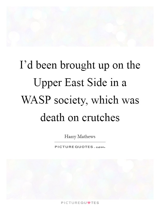 I'd been brought up on the Upper East Side in a WASP society, which was death on crutches Picture Quote #1