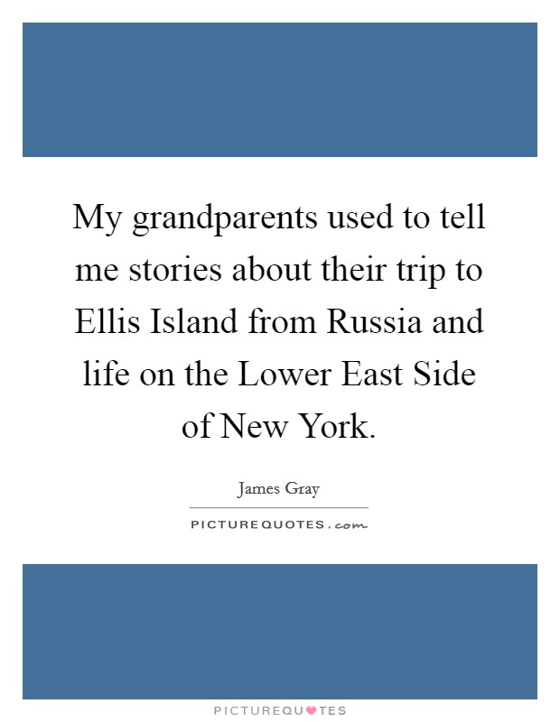 My grandparents used to tell me stories about their trip to Ellis Island from Russia and life on the Lower East Side of New York Picture Quote #1