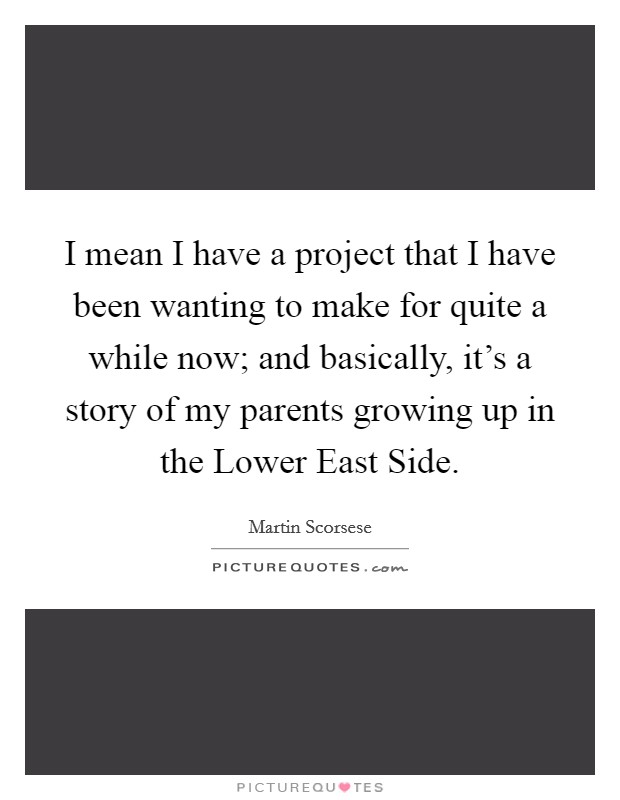 I mean I have a project that I have been wanting to make for quite a while now; and basically, it's a story of my parents growing up in the Lower East Side Picture Quote #1