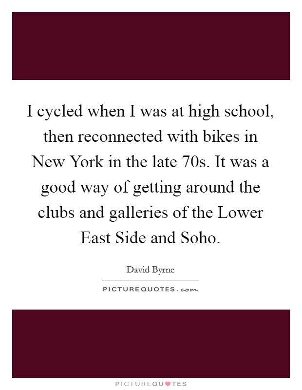 I cycled when I was at high school, then reconnected with bikes in New York in the late  70s. It was a good way of getting around the clubs and galleries of the Lower East Side and Soho Picture Quote #1