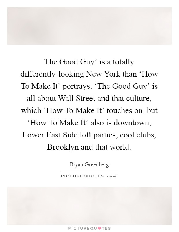 The Good Guy' is a totally differently-looking New York than 'How To Make It' portrays. 'The Good Guy' is all about Wall Street and that culture, which 'How To Make It' touches on, but 'How To Make It' also is downtown, Lower East Side loft parties, cool clubs, Brooklyn and that world Picture Quote #1