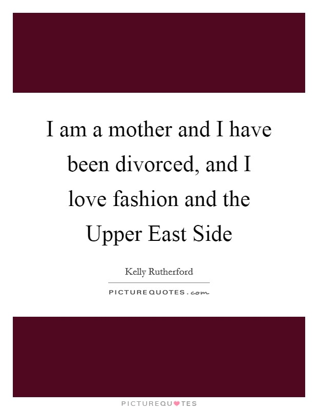 I am a mother and I have been divorced, and I love fashion and the Upper East Side Picture Quote #1