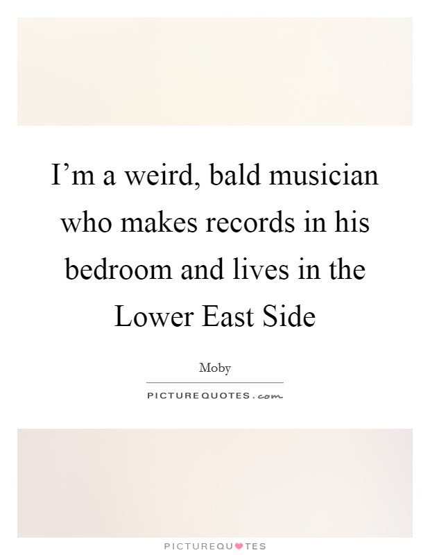 I'm a weird, bald musician who makes records in his bedroom and lives in the Lower East Side Picture Quote #1