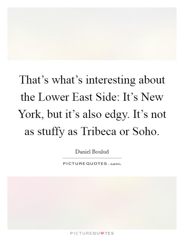 That's what's interesting about the Lower East Side: It's New York, but it's also edgy. It's not as stuffy as Tribeca or Soho Picture Quote #1