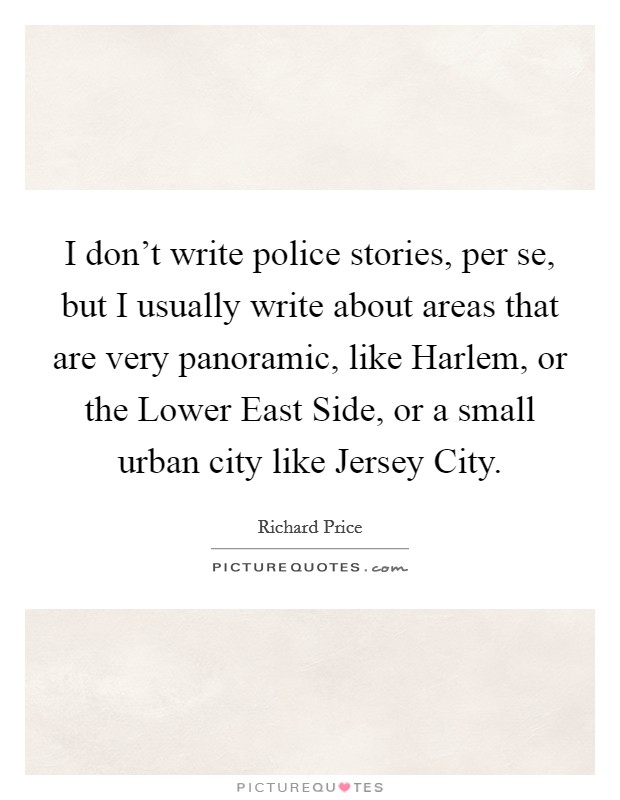 I don't write police stories, per se, but I usually write about areas that are very panoramic, like Harlem, or the Lower East Side, or a small urban city like Jersey City Picture Quote #1