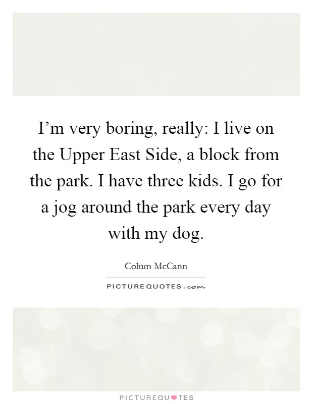 I'm very boring, really: I live on the Upper East Side, a block from the park. I have three kids. I go for a jog around the park every day with my dog Picture Quote #1