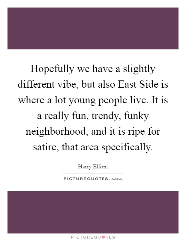 Hopefully we have a slightly different vibe, but also East Side is where a lot young people live. It is a really fun, trendy, funky neighborhood, and it is ripe for satire, that area specifically Picture Quote #1