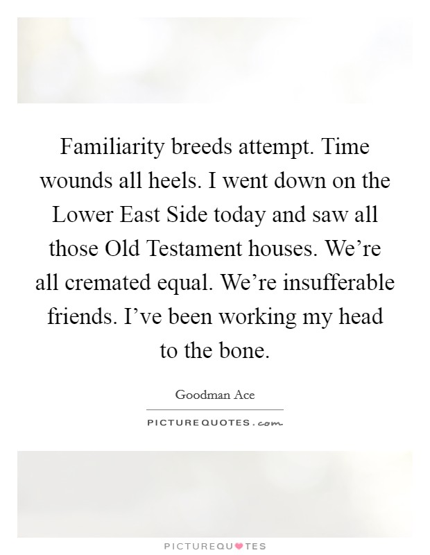 Familiarity breeds attempt. Time wounds all heels. I went down on the Lower East Side today and saw all those Old Testament houses. We're all cremated equal. We're insufferable friends. I've been working my head to the bone Picture Quote #1