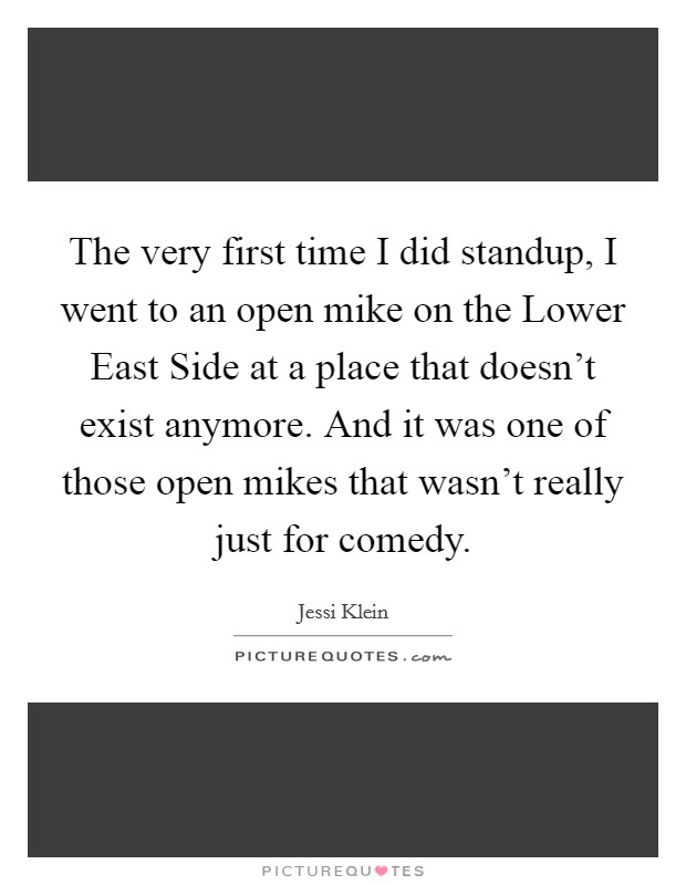 The very first time I did standup, I went to an open mike on the Lower East Side at a place that doesn't exist anymore. And it was one of those open mikes that wasn't really just for comedy Picture Quote #1