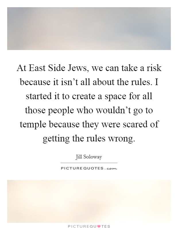 At East Side Jews, we can take a risk because it isn't all about the rules. I started it to create a space for all those people who wouldn't go to temple because they were scared of getting the rules wrong Picture Quote #1