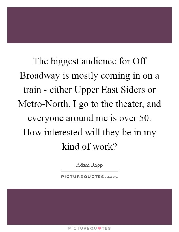 The biggest audience for Off Broadway is mostly coming in on a train - either Upper East Siders or Metro-North. I go to the theater, and everyone around me is over 50. How interested will they be in my kind of work? Picture Quote #1