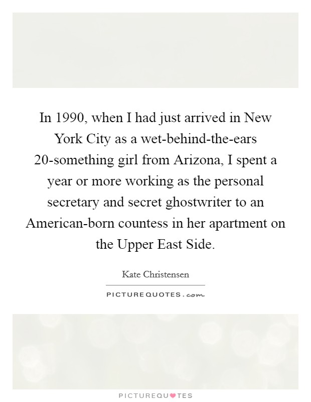 In 1990, when I had just arrived in New York City as a wet-behind-the-ears 20-something girl from Arizona, I spent a year or more working as the personal secretary and secret ghostwriter to an American-born countess in her apartment on the Upper East Side Picture Quote #1