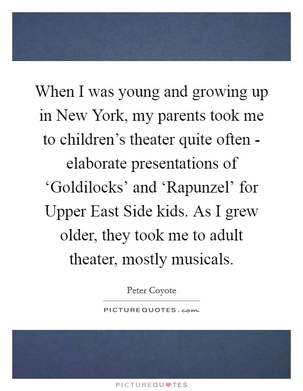 When I was young and growing up in New York, my parents took me to children's theater quite often - elaborate presentations of 'Goldilocks' and 'Rapunzel' for Upper East Side kids. As I grew older, they took me to adult theater, mostly musicals Picture Quote #1