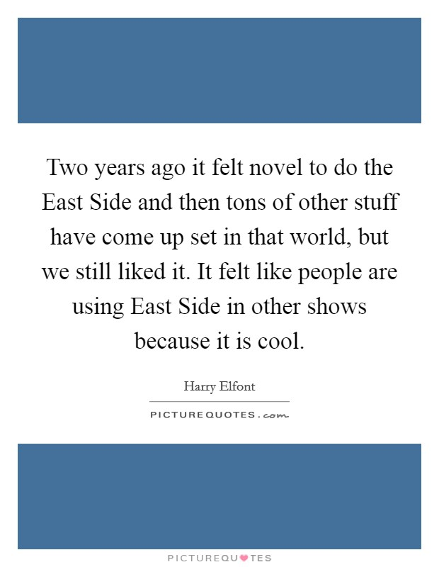 Two years ago it felt novel to do the East Side and then tons of other stuff have come up set in that world, but we still liked it. It felt like people are using East Side in other shows because it is cool Picture Quote #1
