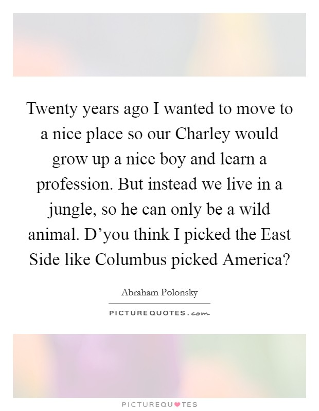 Twenty years ago I wanted to move to a nice place so our Charley would grow up a nice boy and learn a profession. But instead we live in a jungle, so he can only be a wild animal. D'you think I picked the East Side like Columbus picked America? Picture Quote #1