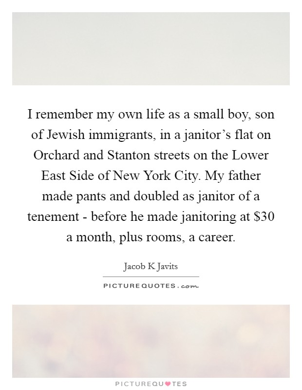 I remember my own life as a small boy, son of Jewish immigrants, in a janitor's flat on Orchard and Stanton streets on the Lower East Side of New York City. My father made pants and doubled as janitor of a tenement - before he made janitoring at $30 a month, plus rooms, a career Picture Quote #1
