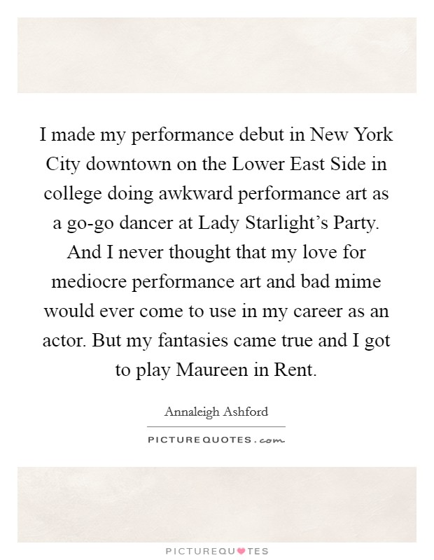 I made my performance debut in New York City downtown on the Lower East Side in college doing awkward performance art as a go-go dancer at Lady Starlight's Party. And I never thought that my love for mediocre performance art and bad mime would ever come to use in my career as an actor. But my fantasies came true and I got to play Maureen in Rent Picture Quote #1