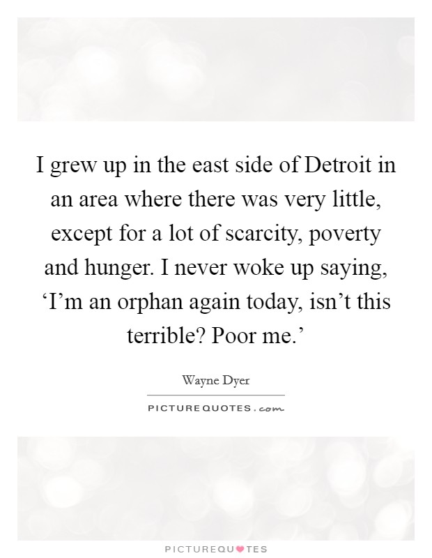 I grew up in the east side of Detroit in an area where there was very little, except for a lot of scarcity, poverty and hunger. I never woke up saying, 'I'm an orphan again today, isn't this terrible? Poor me.' Picture Quote #1