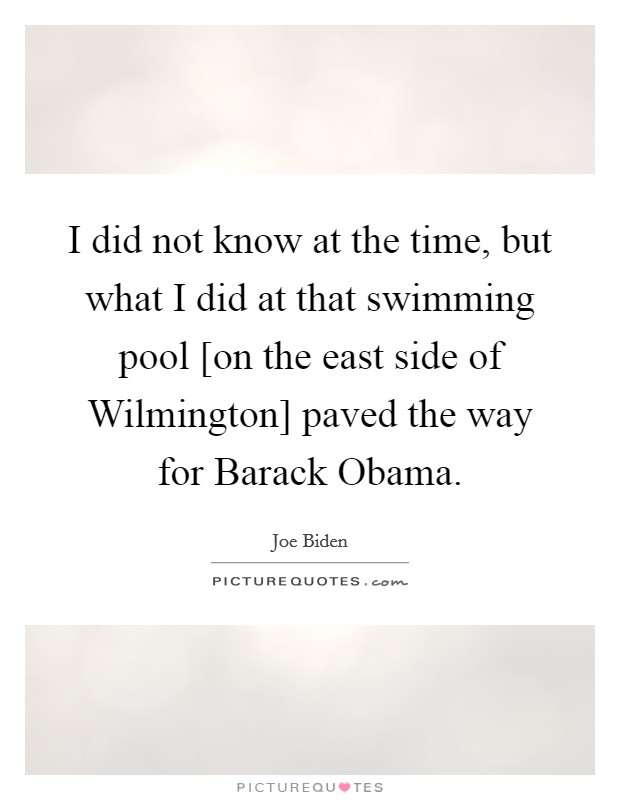 I did not know at the time, but what I did at that swimming pool [on the east side of Wilmington] paved the way for Barack Obama Picture Quote #1