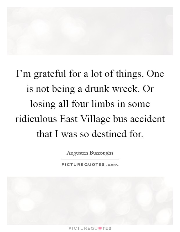 I'm grateful for a lot of things. One is not being a drunk wreck. Or losing all four limbs in some ridiculous East Village bus accident that I was so destined for Picture Quote #1