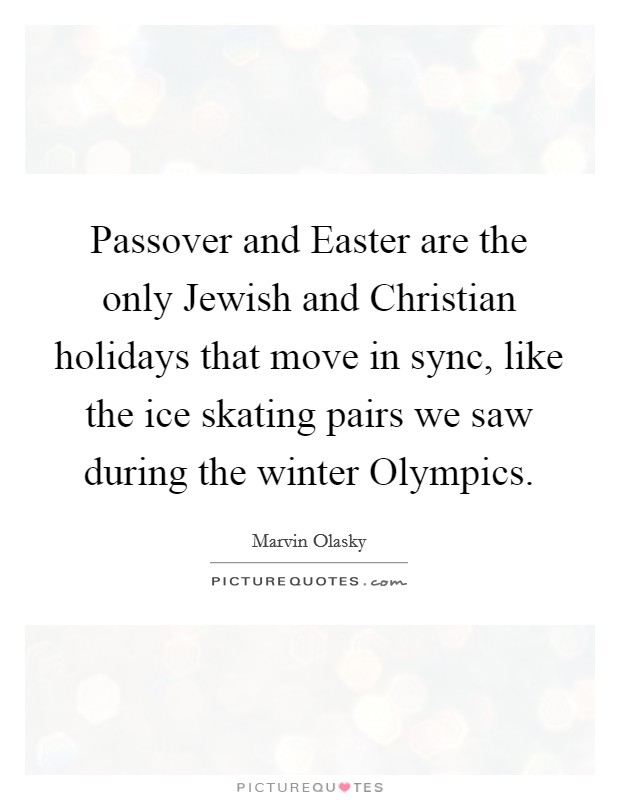 Passover and Easter are the only Jewish and Christian holidays that move in sync, like the ice skating pairs we saw during the winter Olympics Picture Quote #1