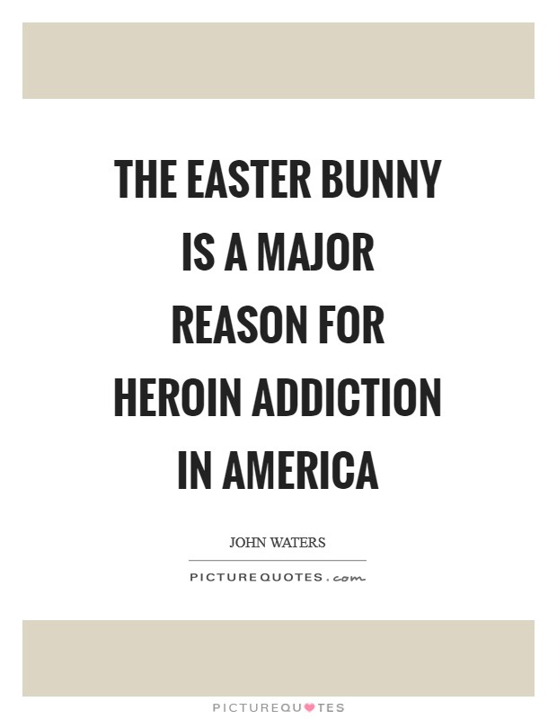The Easter Bunny is a major reason for heroin addiction in America Picture Quote #1