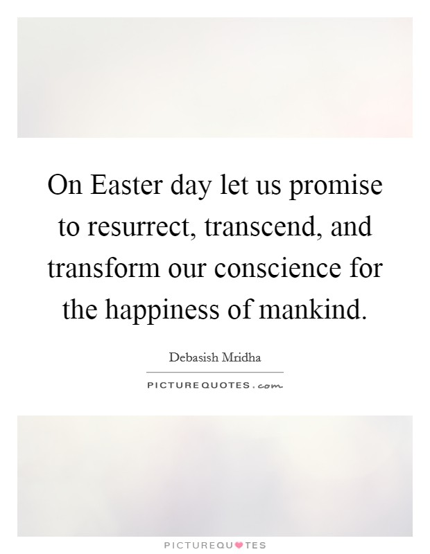 On Easter day let us promise to resurrect, transcend, and transform our conscience for the happiness of mankind Picture Quote #1